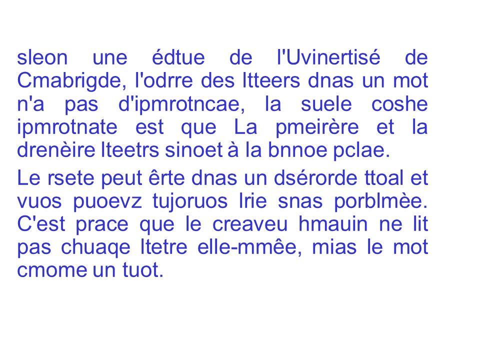 sleon une édtue de l'Uvinertisé de Cmabrigde, l'odrre des ltteers dnas un mot n'a pas d'ipmrotncae, la suele coshe ipmrotnate est que La pmeirère et l
