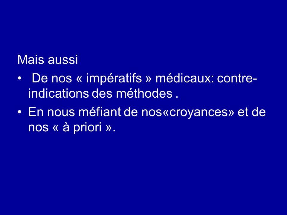 Mais aussi De nos « impératifs » médicaux: contre- indications des méthodes. En nous méfiant de nos«croyances» et de nos « à priori ».