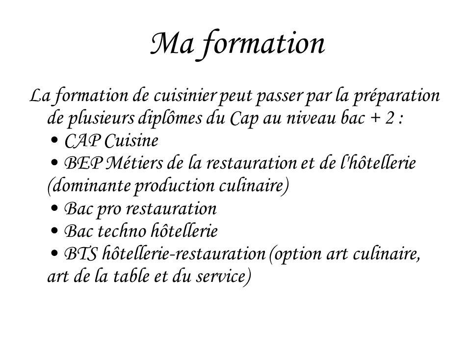 Ma formation La formation de cuisinier peut passer par la préparation de plusieurs diplômes du Cap au niveau bac + 2 : CAP Cuisine BEP Métiers de la r