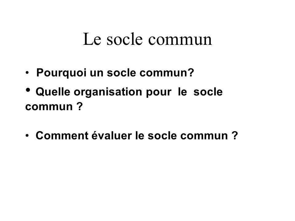 Le socle commun Pourquoi un socle commun? Quelle organisation pour le socle commun ? Comment évaluer le socle commun ?
