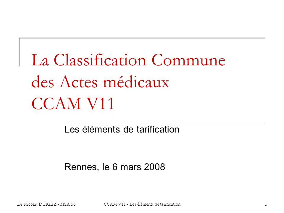 Dr Nicolas DURIEZ - MSA 56CCAM V11 - Les éléments de tarification1 La Classification Commune des Actes médicaux CCAM V11 Les éléments de tarification
