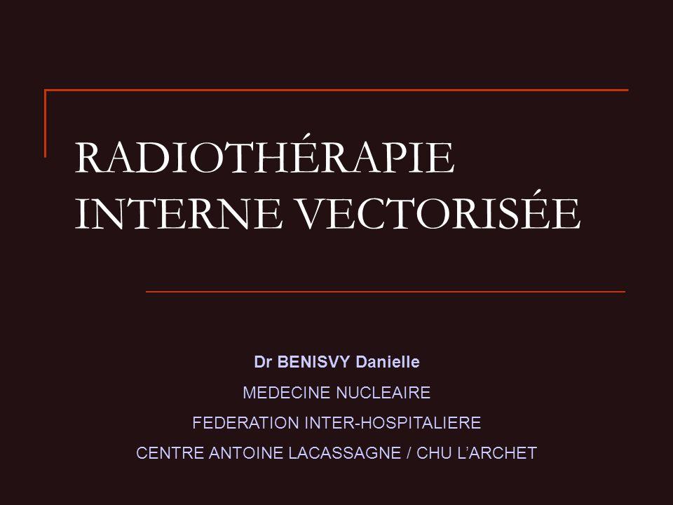 RADIOTHÉRAPIE INTERNE VECTORISÉE Dr BENISVY Danielle MEDECINE NUCLEAIRE FEDERATION INTER-HOSPITALIERE CENTRE ANTOINE LACASSAGNE / CHU LARCHET
