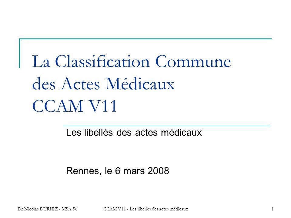 Dr Nicolas DURIEZ - MSA 56CCAM V11 - Les libellés des actes médicaux1 La Classification Commune des Actes Médicaux CCAM V11 Les libellés des actes méd