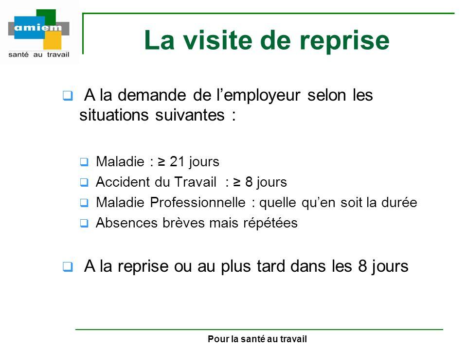 Pour la santé au travail La visite de reprise A la demande de lemployeur selon les situations suivantes : Maladie : 21 jours Accident du Travail : 8 j