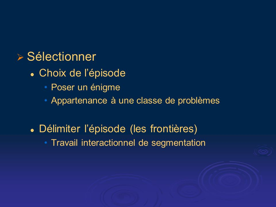 Sélectionner Choix de lépisode Poser un énigme Appartenance à une classe de problèmes Délimiter lépisode (les frontières) Travail interactionnel de se