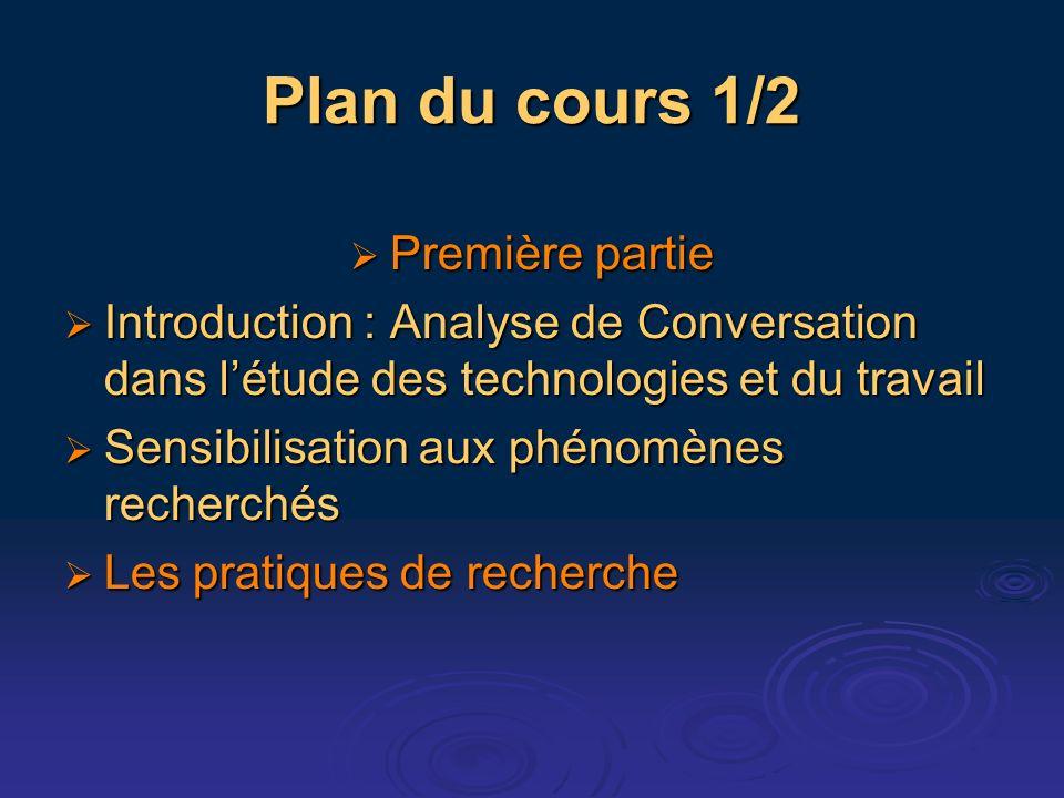 Plan du cours 1/2 Première partie Première partie Introduction : Analyse de Conversation dans létude des technologies et du travail Introduction : Ana