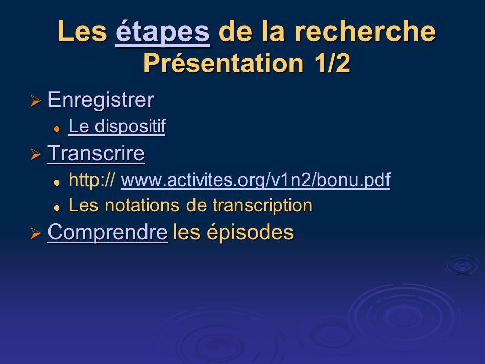 Les étapes de la recherche Présentation 1/2 étapes Enregistrer Enregistrer Le dispositif Le dispositif Le dispositif Le dispositif Transcrire Transcri