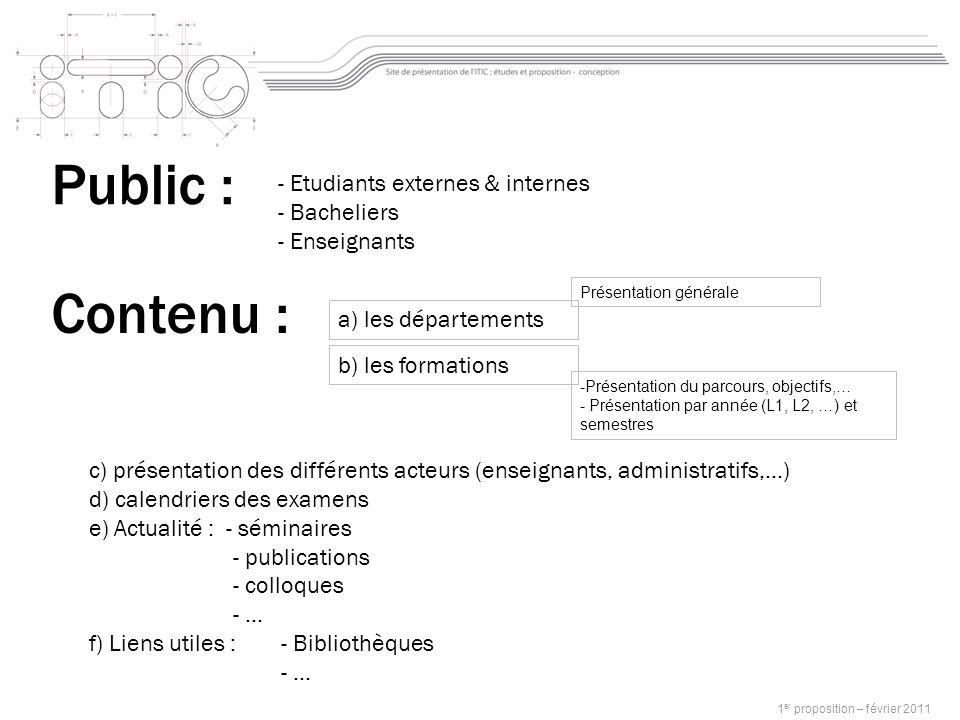 Public : - Etudiants externes & internes - Bacheliers - Enseignants Contenu : c) présentation des différents acteurs (enseignants, administratifs,…) d) calendriers des examens e) Actualité : - séminaires - publications - colloques - … f) Liens utiles : - Bibliothèques - … a) les départements 1 er proposition – février 2011 Présentation générale -Présentation du parcours, objectifs,… - Présentation par année (L1, L2, …) et semestres b) les formations