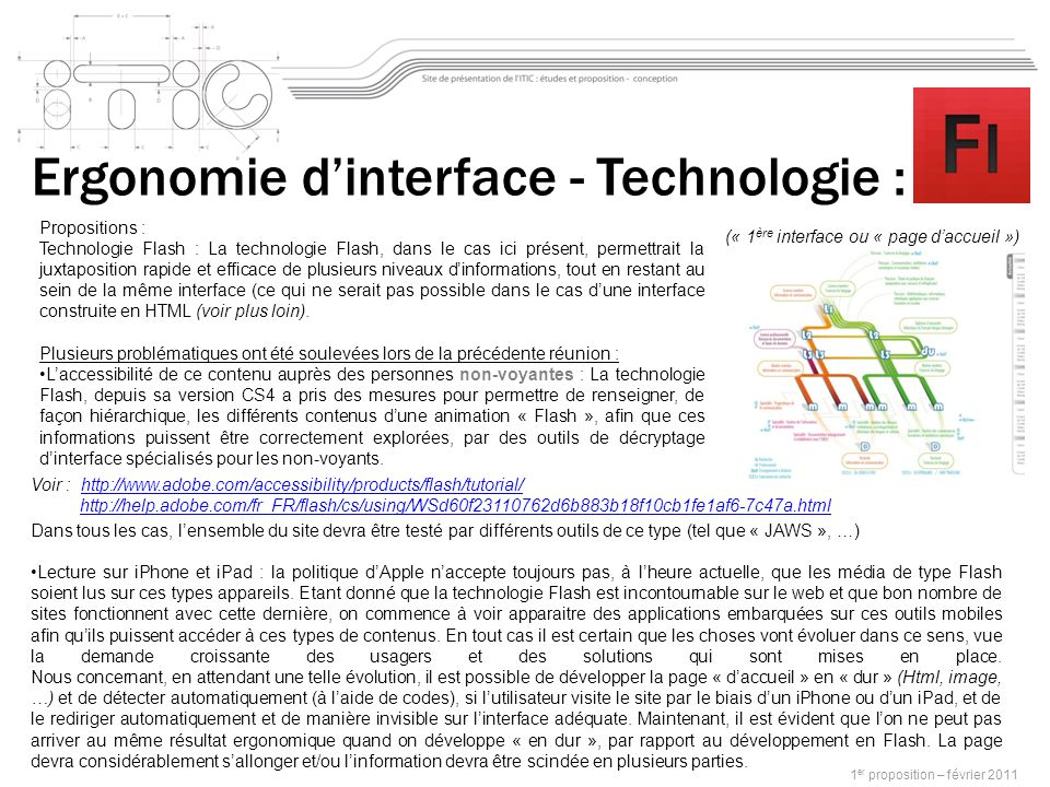1 er proposition – février 2011 Propositions : Technologie Flash : La technologie Flash, dans le cas ici présent, permettrait la juxtaposition rapide et efficace de plusieurs niveaux dinformations, tout en restant au sein de la même interface (ce qui ne serait pas possible dans le cas dune interface construite en HTML (voir plus loin).