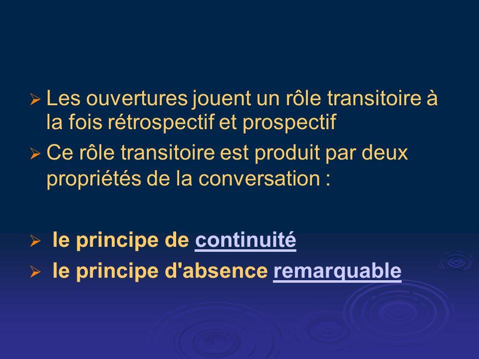 Les ouvertures jouent un rôle transitoire à la fois rétrospectif et prospectif Ce rôle transitoire est produit par deux propriétés de la conversation : le principe de continuitécontinuité le principe d absence remarquableremarquable