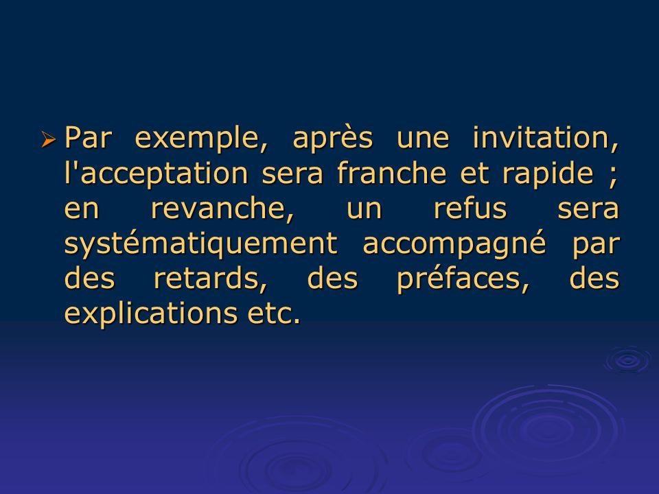 Par exemple, après une invitation, l acceptation sera franche et rapide ; en revanche, un refus sera systématiquement accompagné par des retards, des préfaces, des explications etc.