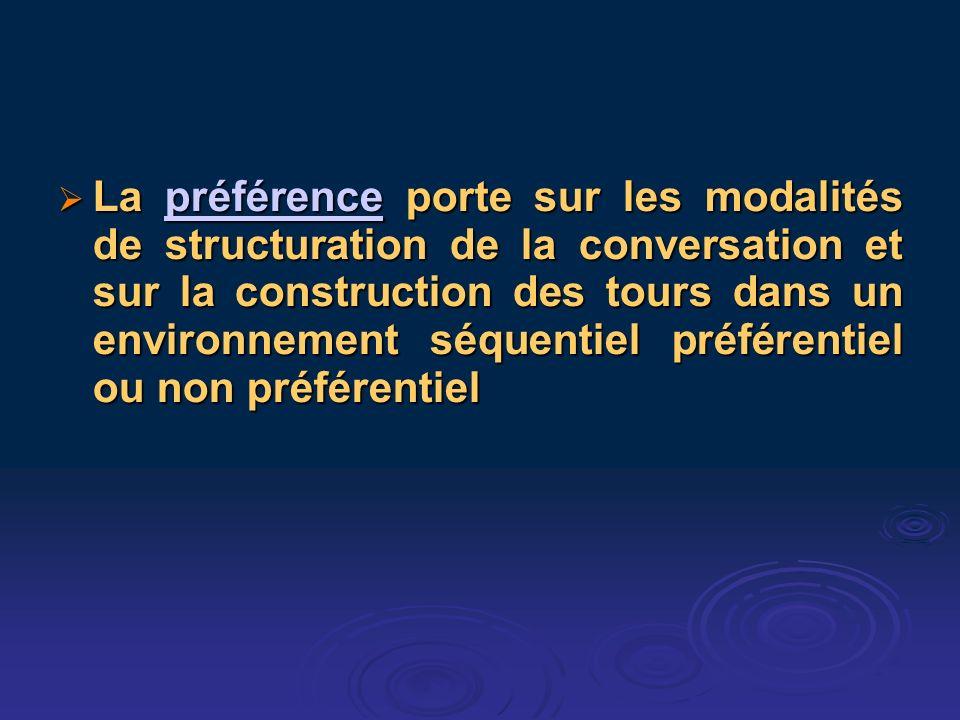La préférence porte sur les modalités de structuration de la conversation et sur la construction des tours dans un environnement séquentiel préférentiel ou non préférentiel La préférence porte sur les modalités de structuration de la conversation et sur la construction des tours dans un environnement séquentiel préférentiel ou non préférentielpréférence