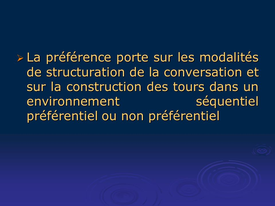 La préférence porte sur les modalités de structuration de la conversation et sur la construction des tours dans un environnement séquentiel préférentiel ou non préférentiel La préférence porte sur les modalités de structuration de la conversation et sur la construction des tours dans un environnement séquentiel préférentiel ou non préférentiel