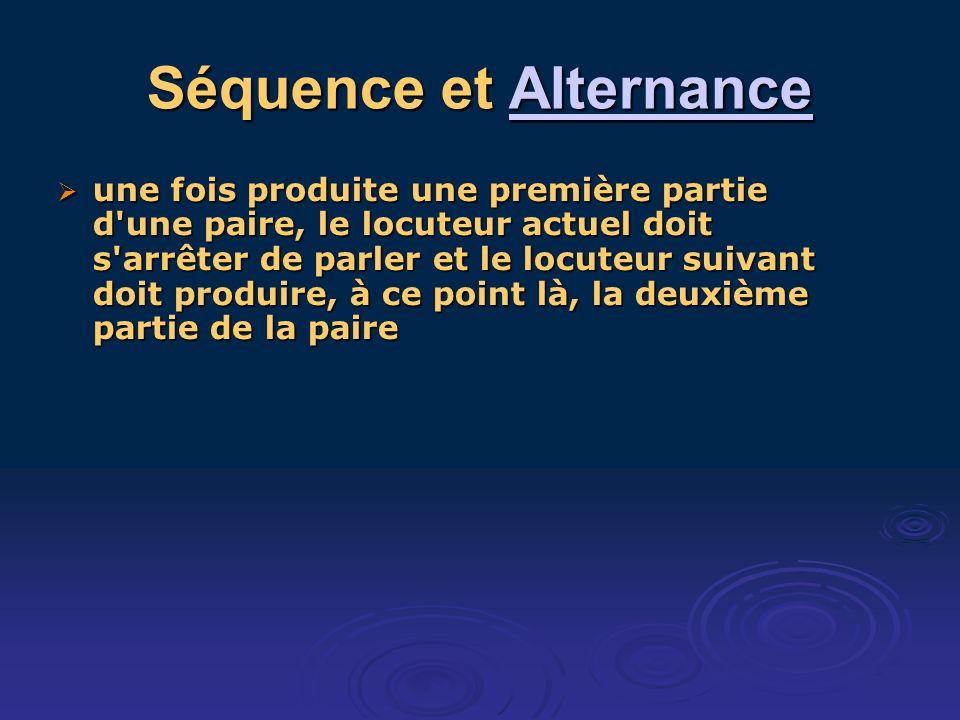 Séquence et Alternance Alternance une fois produite une première partie d une paire, le locuteur actuel doit s arrêter de parler et le locuteur suivant doit produire, à ce point là, la deuxième partie de la paire une fois produite une première partie d une paire, le locuteur actuel doit s arrêter de parler et le locuteur suivant doit produire, à ce point là, la deuxième partie de la paire