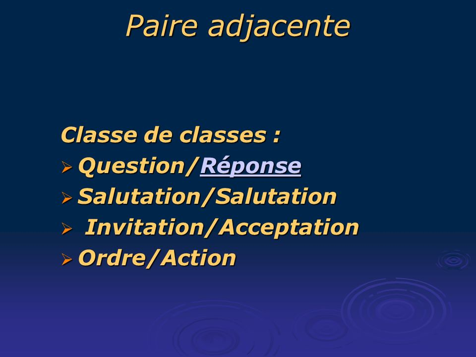 Paire adjacente Classe de classes : Question/Réponse Question/RéponseRéponse Salutation/Salutation Salutation/Salutation Invitation/Acceptation Invitation/Acceptation Ordre/Action Ordre/Action