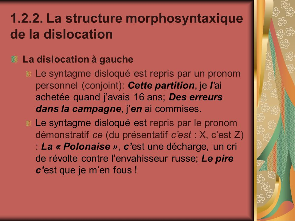 1.2.2. La structure morphosyntaxique de la dislocation La dislocation à gauche Le syntagme disloqué est repris par un pronom personnel (conjoint): Cet