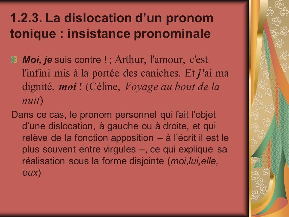 1.2.3. La dislocation dun pronom tonique : insistance pronominale Moi, je suis contre ! ; Arthur, l'amour, c'est l'infini mis à la portée des caniches