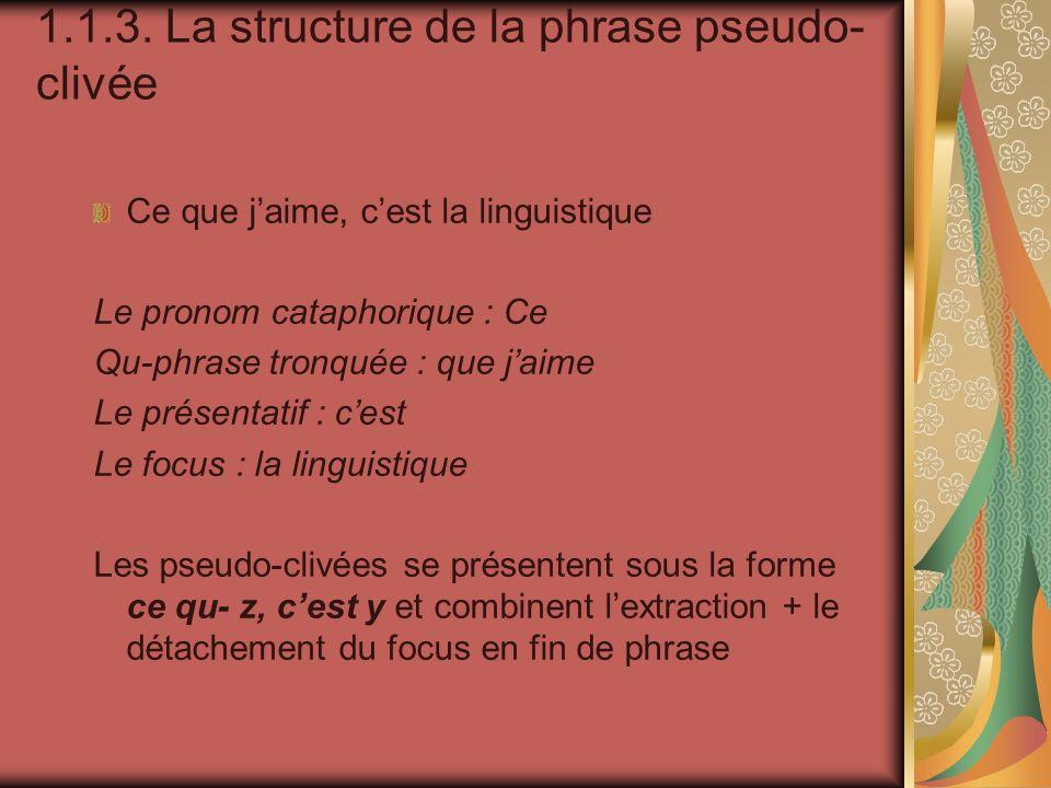 1.1.3. La structure de la phrase pseudo- clivée Ce que jaime, cest la linguistique Le pronom cataphorique : Ce Qu-phrase tronquée : que jaime Le prése