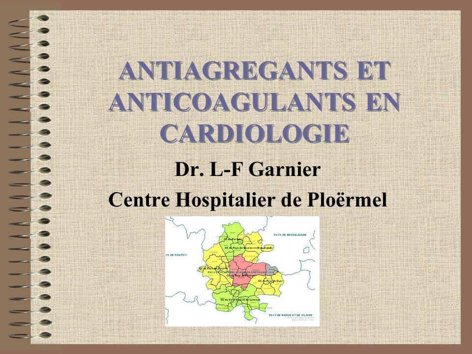 ANTIAGREGANTS ET ANTICOAGULANTS EN CARDIOLOGIE Dr. L-F Garnier Centre Hospitalier de Ploërmel