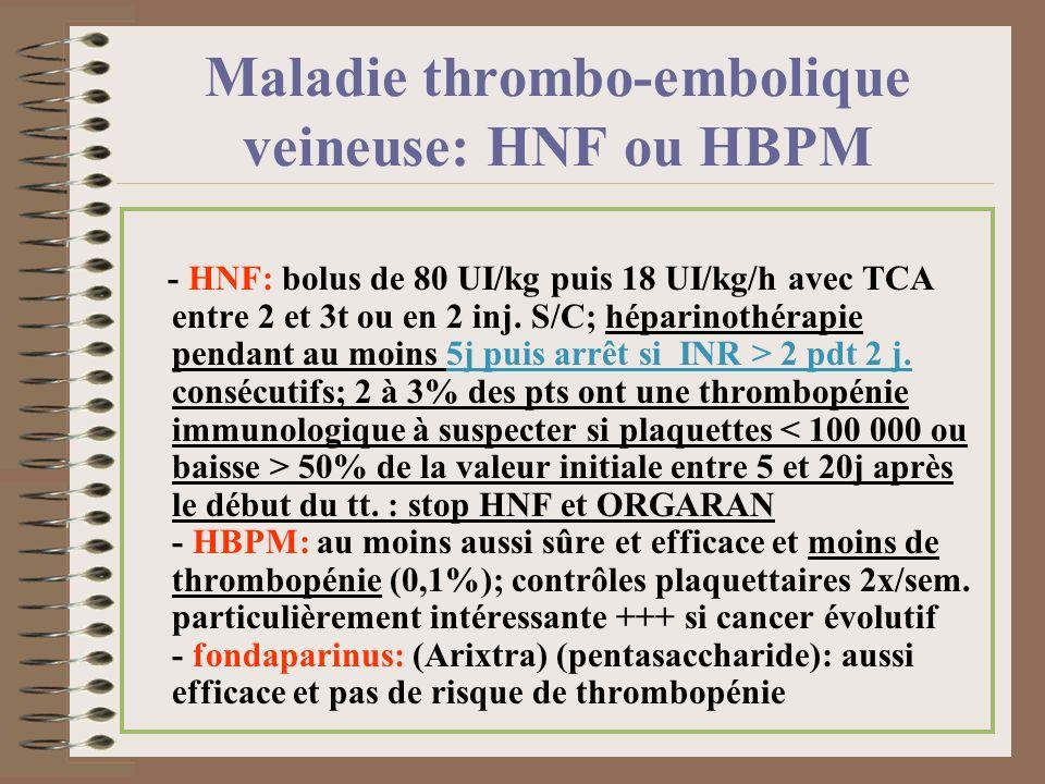 Maladie thrombo-embolique veineuse: HNF ou HBPM - HNF: bolus de 80 UI/kg puis 18 UI/kg/h avec TCA entre 2 et 3t ou en 2 inj. S/C; héparinothérapie pen