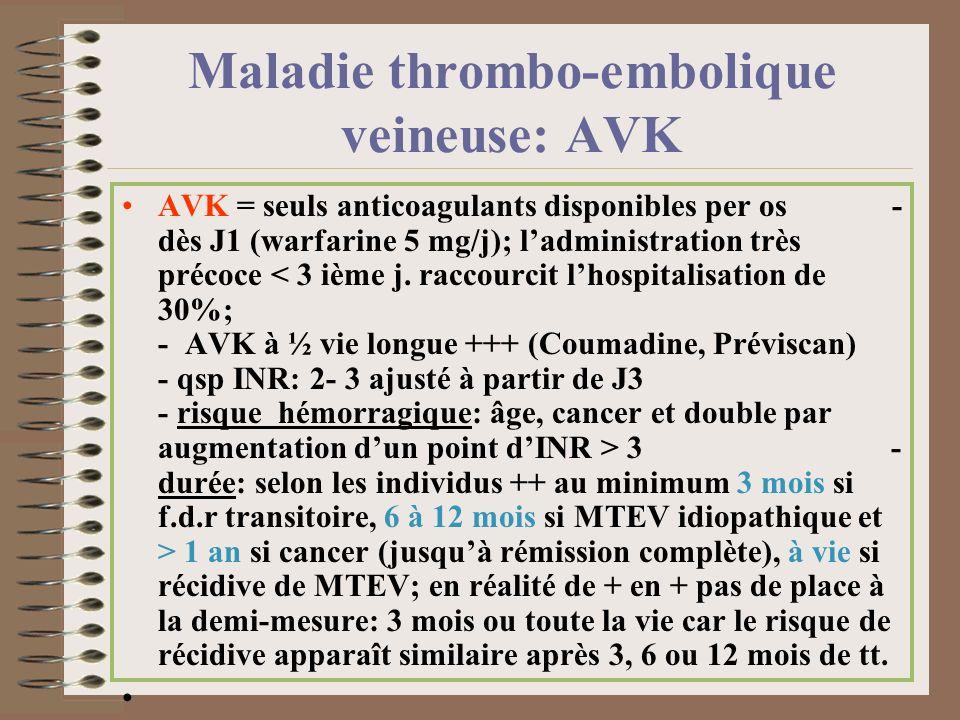 Maladie thrombo-embolique veineuse: AVK AVK = seuls anticoagulants disponibles per os - dès J1 (warfarine 5 mg/j); ladministration très précoce 3 - du