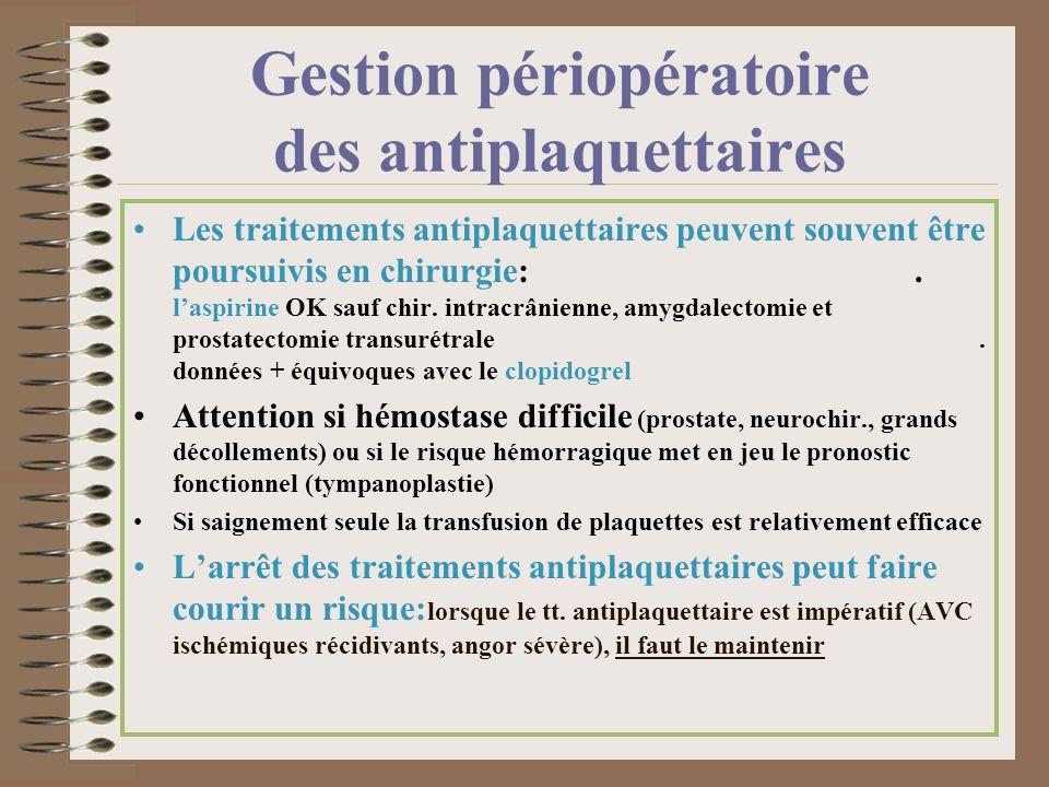 Gestion périopératoire des antiplaquettaires Les traitements antiplaquettaires peuvent souvent être poursuivis en chirurgie:. laspirine OK sauf chir.