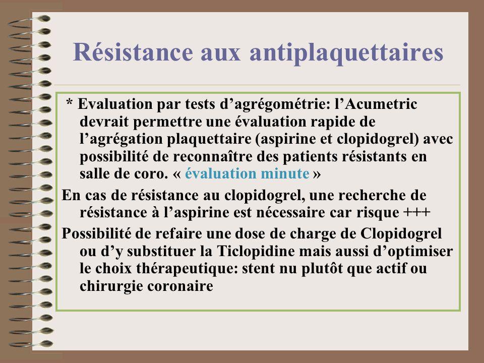 Résistance à laspirine on distingue: Résistance « clinique » = événement ischémique athérothrombotique malgré AAS (en prévention II) = persistance dun risque vasculaire absolu qui nest réduit que de 25% sous aspirine; donc rarement associé à une vraie: Résistance « biologique » = défaut dinhibition de la production du TxA2 ou activation plaquettaire persistante : rare chez le coronarien (2%) et indépendante de la dose; cas particulier des diabétiques +++ car > 30% des SCA et fréquemment cliniquement et biologiquement résistants à laspirine - augmentation de la dose daspirine .