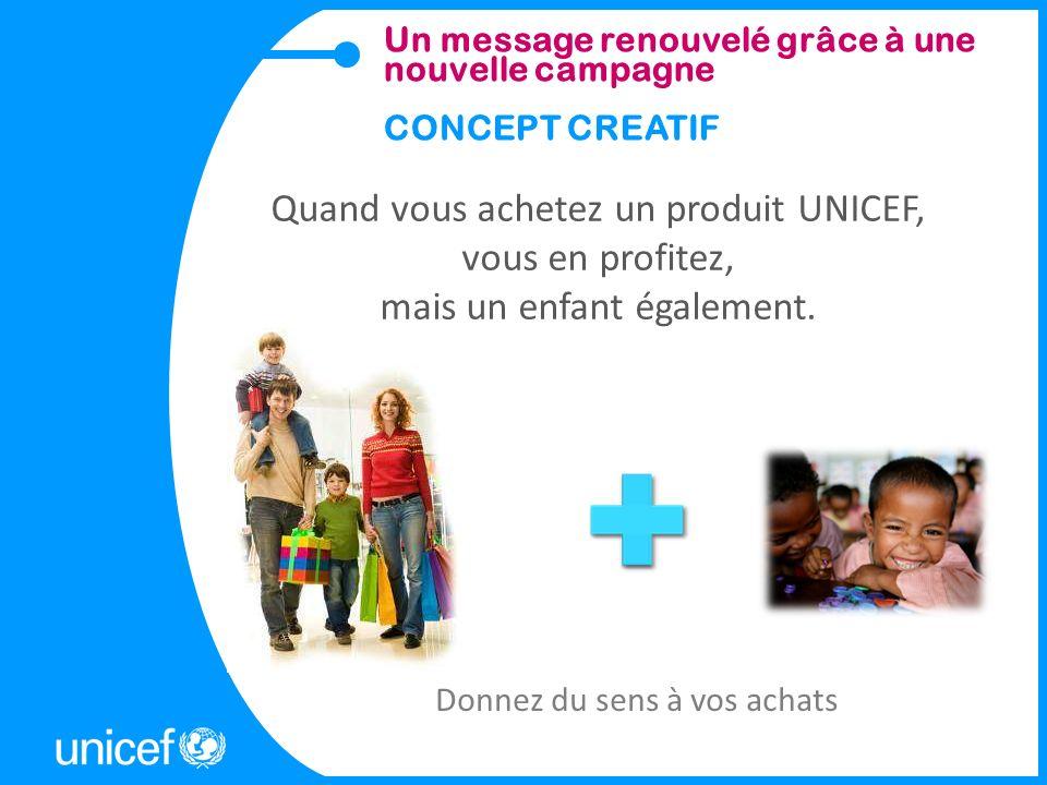 Quand vous achetez un produit UNICEF, vous en profitez, mais un enfant également. Donnez du sens à vos achats Un message renouvelé grâce à une nouvell