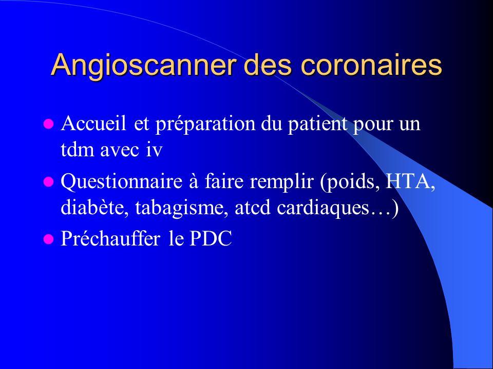 Angioscanner des coronaires Installation patient: Décubitus centré à droite Placer électrodes de lECG, noter la FC Expliquer lapnée spécifique Faire topogramme et série sans iv (score calcique) centrée 1cm sous la caréne Préparer linjection: Cathlon gris (16G) ou vert (18G) Seringue double corps et raccord en y - 120 à 150 ml de PDC non ionique à 370-400mg/ml - 50 ml DE NaCL à 0,9% Tester linjection 50ml de NaCL à 6ml/s Préparer une injection tri phasique