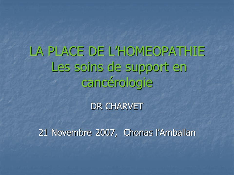 LA PLACE DE LHOMEOPATHIE Les soins de support en cancérologie DR CHARVET 21 Novembre 2007, Chonas lAmballan