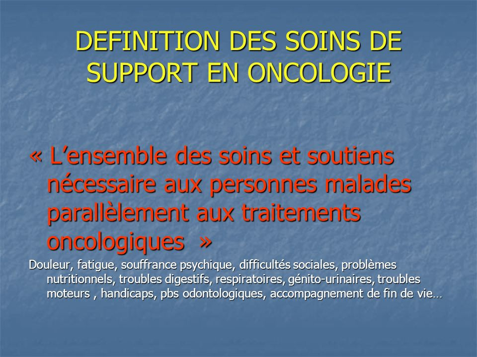 DEFINITION DES SOINS DE SUPPORT EN ONCOLOGIE « Lensemble des soins et soutiens nécessaire aux personnes malades parallèlement aux traitements oncologi
