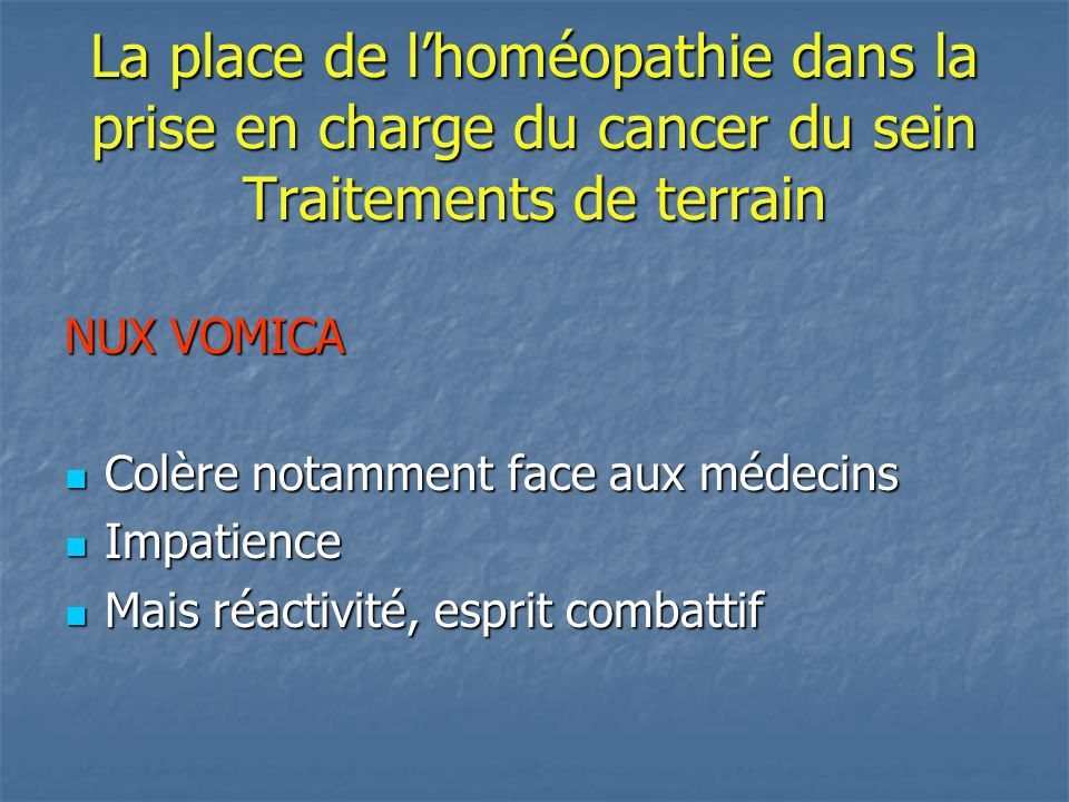 La place de lhoméopathie dans la prise en charge du cancer du sein Traitements de terrain NUX VOMICA Colère notamment face aux médecins Colère notamme
