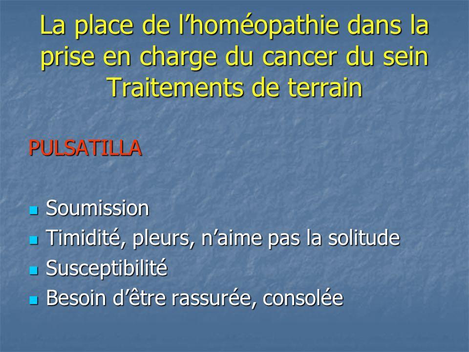 La place de lhoméopathie dans la prise en charge du cancer du sein Traitements de terrain PULSATILLA Soumission Soumission Timidité, pleurs, naime pas