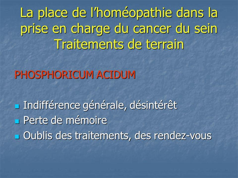 La place de lhoméopathie dans la prise en charge du cancer du sein Traitements de terrain PHOSPHORICUM ACIDUM Indifférence générale, désintérêt Indiff