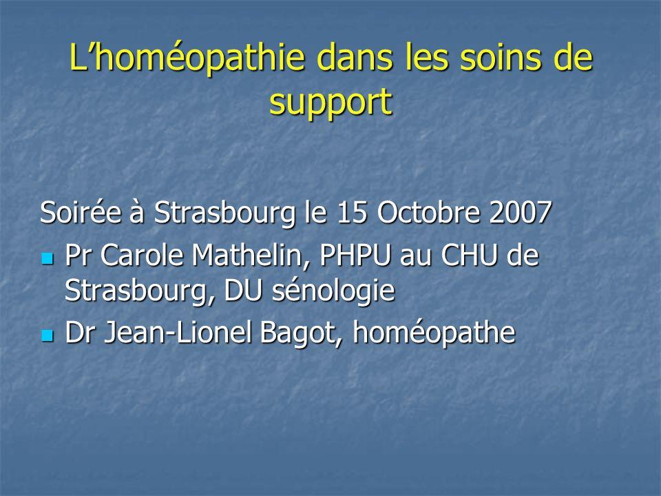 INTERET DE LHOMEOPATHIE dans les soins de support En Europe: En Europe: 35% des patients atteints de cancer utilisent des médecines complémentaires et alternatives CAM 35% des patients atteints de cancer utilisent des médecines complémentaires et alternatives CAM (Molassiotis A, Annals of Oncology 2005, 16(4): 655-663) En Région strasbourgeoise En Région strasbourgeoise 28% des patients atteints de cancer utilisent des CAM (Simon L, Bull Cancer 2007; 94(5) : 483-8)