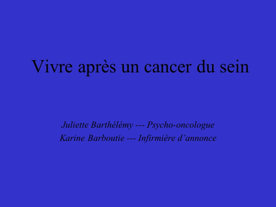 Vivre après un cancer du sein Juliette Barthélémy --- Psycho-oncologue Karine Barboutie --- Infirmière dannonce