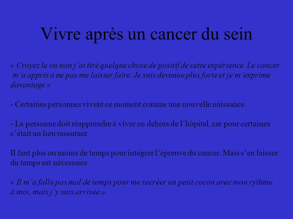 Vivre après un cancer du sein « Croyez le ou non jai tiré quelque chose de positif de cette expérience. Le cancer ma appris à ne pas me laisser faire.