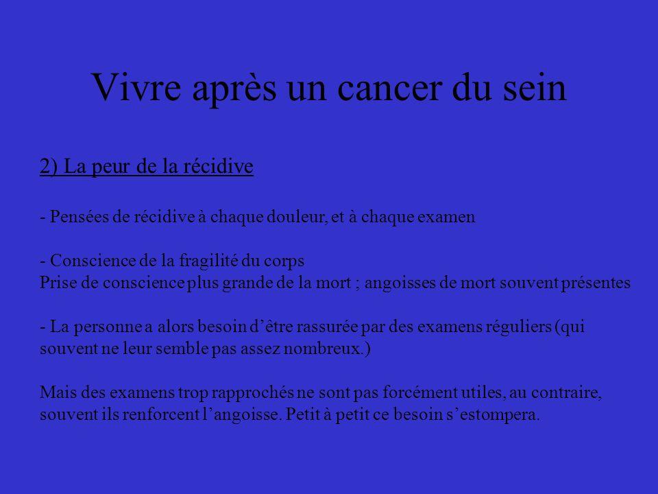 Vivre après un cancer du sein 2) La peur de la récidive - Pensées de récidive à chaque douleur, et à chaque examen - Conscience de la fragilité du cor