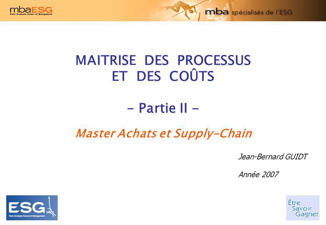 MAITRISE DES PROCESSUS ET DES COÛTS - Partie II - Master Achats et Supply-Chain Jean-Bernard GUIDT Année 2007