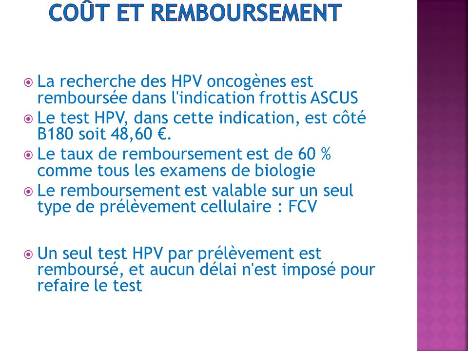 La recherche des HPV oncogènes est remboursée dans l'indication frottis ASCUS Le test HPV, dans cette indication, est côté B180 soit 48,60. Le taux de