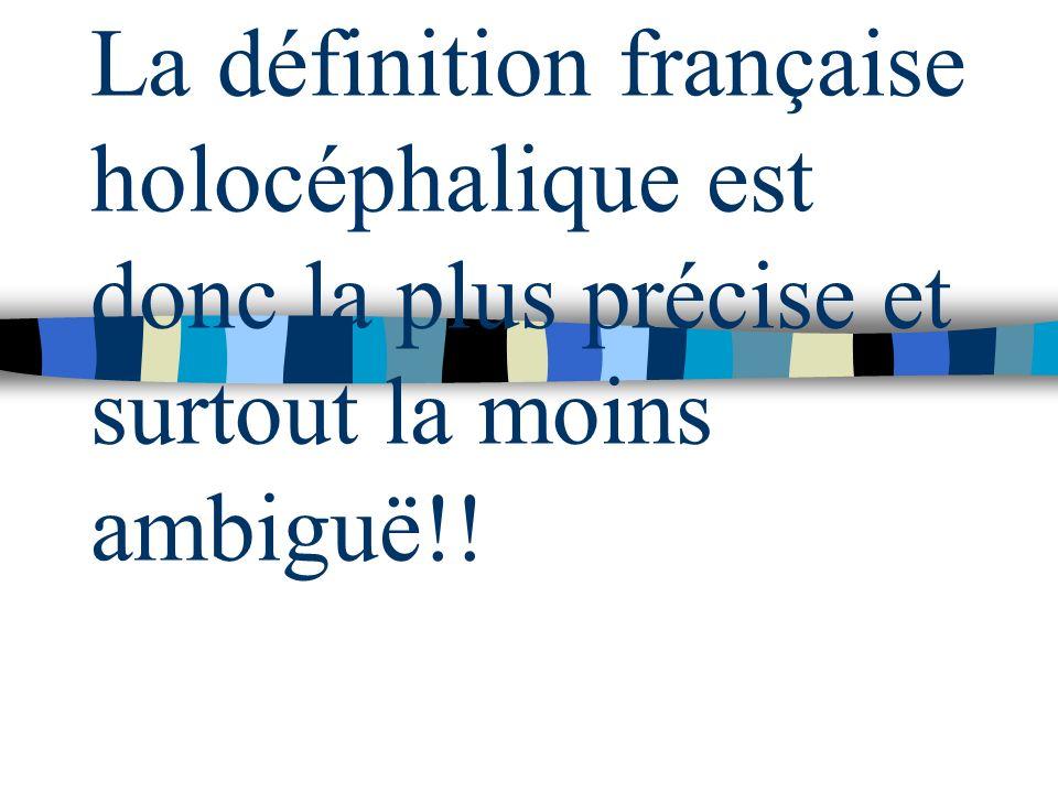 La définition française holocéphalique est donc la plus précise et surtout la moins ambiguë!!