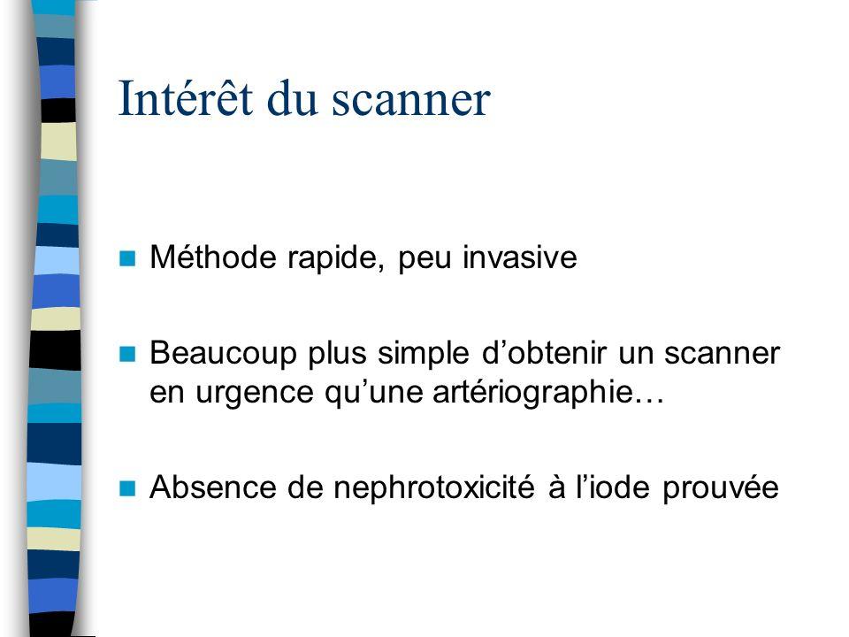 Intérêt du scanner Méthode rapide, peu invasive Beaucoup plus simple dobtenir un scanner en urgence quune artériographie… Absence de nephrotoxicité à