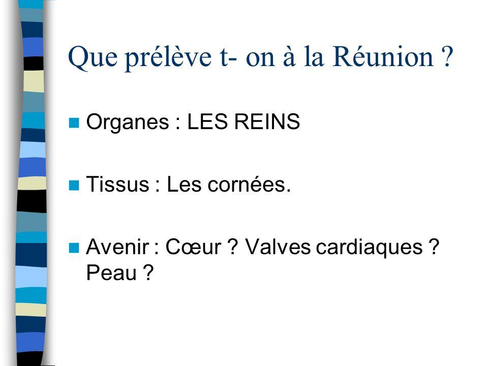 Que prélève t- on à la Réunion ? Organes : LES REINS Tissus : Les cornées. Avenir : Cœur ? Valves cardiaques ? Peau ?