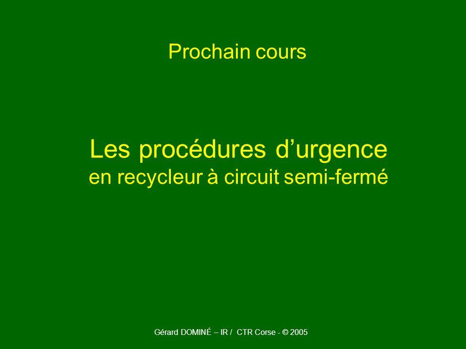 Prochain cours Les procédures durgence en recycleur à circuit semi-fermé Gérard DOMINÉ – IR / CTR Corse - © 2005