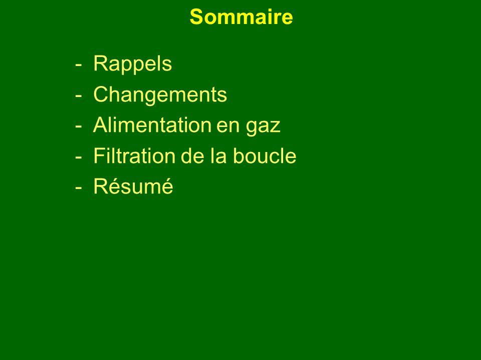 Sommaire -Rappels -Changements -Alimentation en gaz -Filtration de la boucle -Résumé