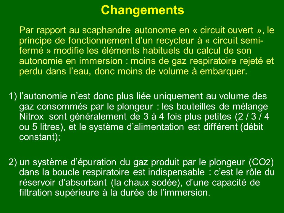 Changements Par rapport au scaphandre autonome en « circuit ouvert », le principe de fonctionnement dun recycleur à « circuit semi- fermé » modifie le