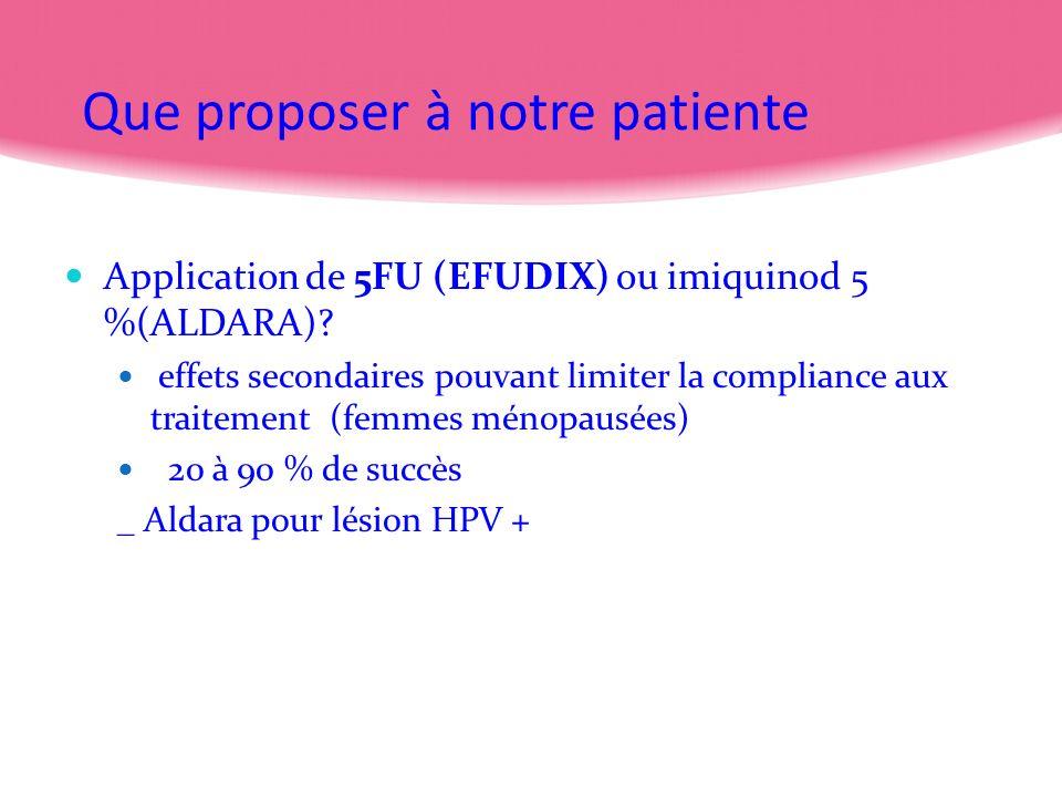 Que proposer à notre patiente Application de 5FU (EFUDIX) ou imiquinod 5 %(ALDARA)? effets secondaires pouvant limiter la compliance aux traitement (f
