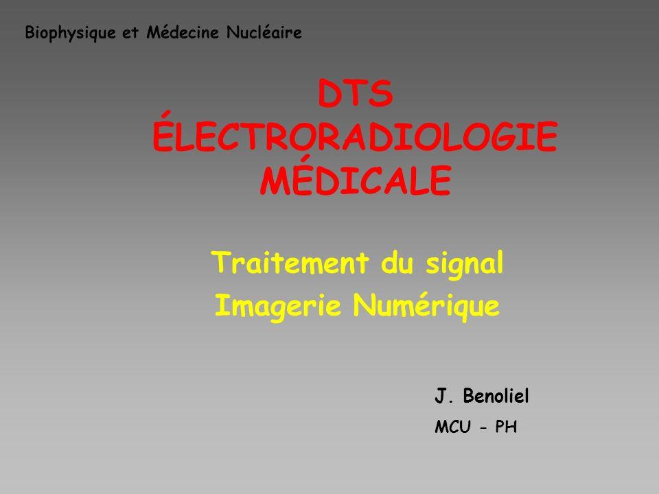 DTS ÉLECTRORADIOLOGIE MÉDICALE Traitement du signal Imagerie Numérique J. Benoliel MCU - PH Biophysique et Médecine Nucléaire