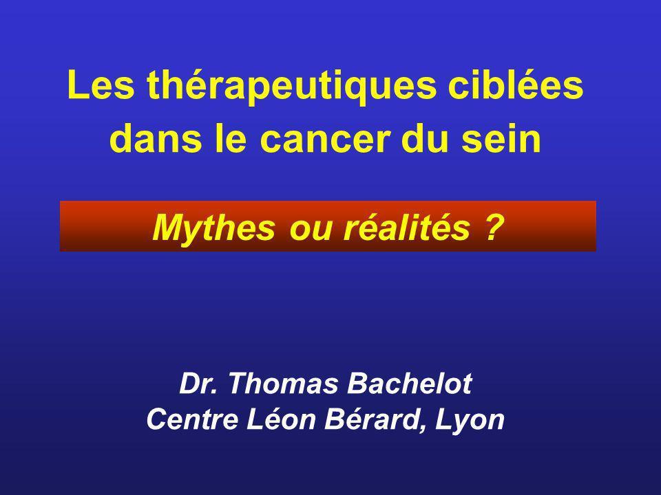 Les thérapeutiques ciblées dans le cancer du sein Dr. Thomas Bachelot Centre Léon Bérard, Lyon Mythes ou réalités ?