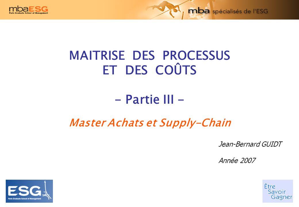 MAITRISE DES PROCESSUS ET DES COÛTS - Partie III - Master Achats et Supply-Chain Jean-Bernard GUIDT Année 2007